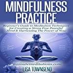 Mindfulness Practice: Beginner's Guide to Meditation Techniques for Creating a Stress Free Peaceful Mind & Harnessing the Power of Now | Lisa Townsend