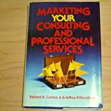 Marketing Your Consulting and Professional Services, Richard A. Connor and Jeffrey P. Davidson, 0471818275