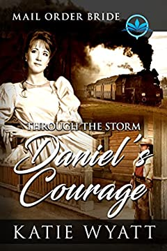 Through The Storm Daniel's Courage: Clean and Wholesome (Historical Mail Order Bride of The Wild West Book 1)