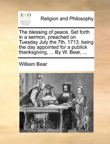 Download The blessing of peace. Set forth in a sermon, preached on Tuesday July the 7th, 1713. being the day appointed for a publick thanksgiving, ... By W. Bear, ... ebook