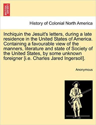 Inchiquin the Jesuit's letters, during a late residence in the United States of America. Containing a favourable view of the manners, literature and ... foreigner [i.e. Charles Jared Ingersoll].