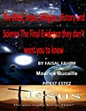 The Bible, Jesus, Religion, History and Science the Final Evidence They Don't Want You to Know, Faisal Fahim and Maurice Bucaille, 1492958247