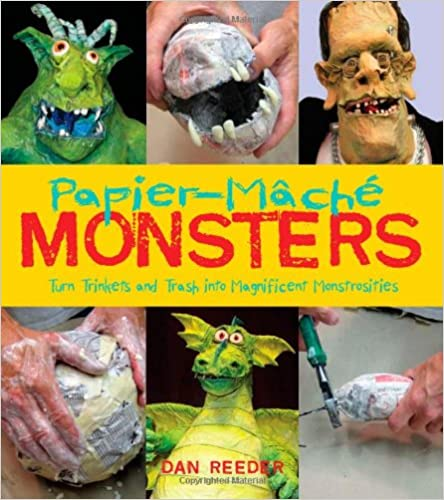 Papier -Mache Monsters: Turn Trinkets and Trash Into Magnificent Monstrosities