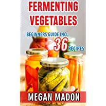 Fermenting Vegetables: Beginners Guide Incl. 36 Recipes