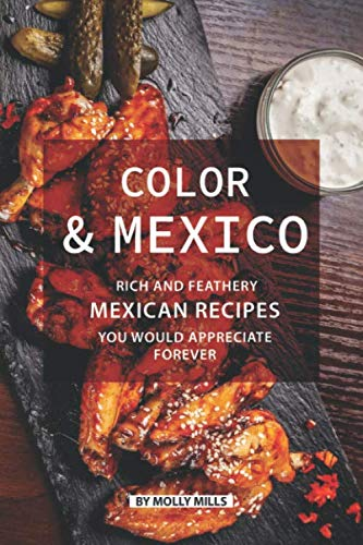 Color and Mexico: Rich and Feathery Mexican Recipes You Would Appreciate Forever by Molly Mills
