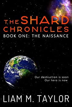 The Shard Chronicles: Book One: The Naissance by [Taylor, Liam M.]