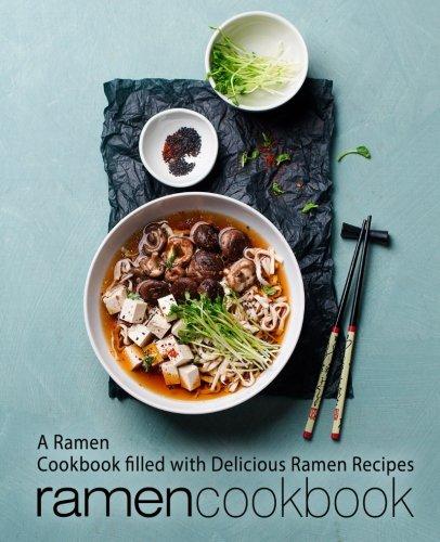 Ramen Cookbook: A Ramen Cookbook Filled with Delicious Ramen Recipes