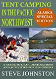 Tent Camping in the Pacific Northwest: Alaska Special Edition: A Guide to Gear, Destinations, and Activities for Beginners