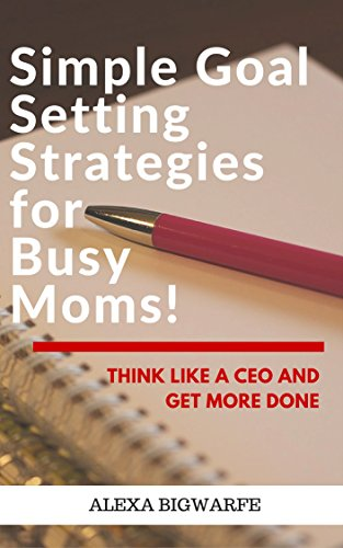 Simple and Fun Goal Setting Strategies for Busy Moms!: Think like a CEO and Get More Done