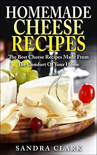 Homemade Cheese Recipes: The Best Cheese Recipes Made From The Comfort Of Your Home by [Macros, Smart, Clark, Sandra]