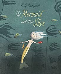 The Mermaid and the Shoe by K.G. Campbell (2014-04-01)