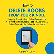 How to Delete Books from Your Kindle: Step by Step Guide to Delete Books from Your Kindle in Minutes (Delete on All Devices, Delete from Kindle, Delete from Library) Audiobook by Ricardo Ward Narrated by Devin Smith