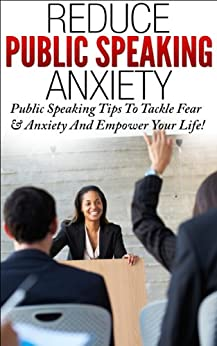Reduce Public Speaking Anxiety: Public Speaking Tips To Tackle Fear & Anxiety and Empower Your Life! (public speaking, presentations, public speaking tips, ... speaking anxiety,fear of public speaking) by [Penn, Eric]
