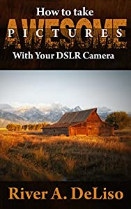 How to Take Awesome Pictures with Your DSLR Camera