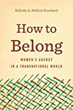 "Belinda Stillion Southard, ""How to Belong: Women's Agency in a Transnational World"" (Penn State UP, 2018)"