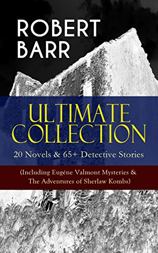 ROBERT BARR Ultimate Collection: 20 Novels & 65+ Detective Stories (Including Eugne Valmont Mysteries & The Adventures of Sherlaw Kombs): Revenge, The ... The Herald's of Fame, A Chicago Princess...