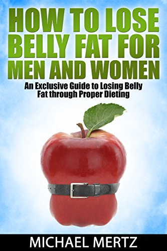 How to Lose Belly Fat for Men and Women: An Exclusive Guide to Losing Belly Fat through Proper Dieting (lose belly fat, how to lose belly fat for men and women, losing belly fat)