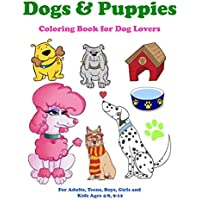 Dogs & Puppies Coloring Book for Dog Lovers: For Adults, Teens, Boys, Girls, and Kids Ages 4-8,9-12