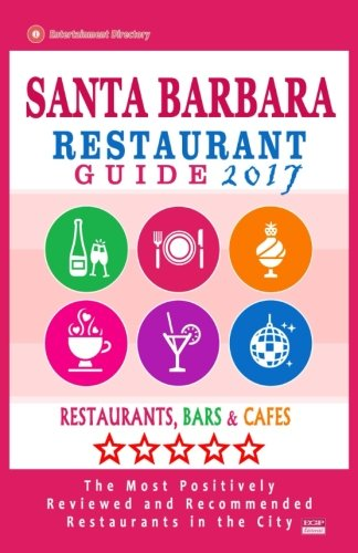 Santa Barbara Restaurant Guide 2017: Best Rated Restaurants in Santa Barbara, California - 500 Restaurants, Bars and Cafés recommended for Visitors, 2017