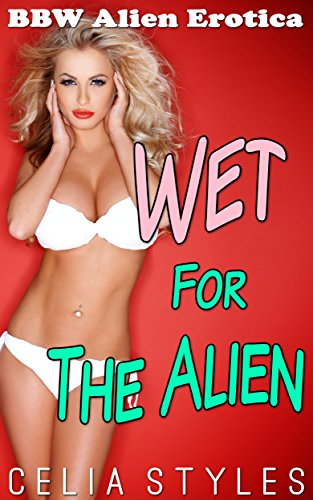Wet for the Alien: An Alien Erotica Romance (Alien Erotic Romance, Sci-Fi Alien Romance, Paranormal Erotica, Scifi Romance, Alien Abduction, Interracial Romance Book 1)