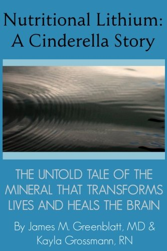 Nutritional Lithium: A Cinderella Story: The Untold Tale of a Mineral That Transforms Lives and Heals the Brain