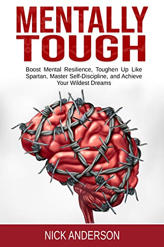 Mentally Tough: Boost Mental Resilience, Toughen Up Like Spartan, Master Self-Discipline, and Achieve Your Wildest Dreams by [Anderson, Nick]