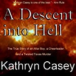A Descent into Hell: The True Story of an Altar Boy, a Cheerleader, and a Twisted Texas Murder | Kathryn Casey