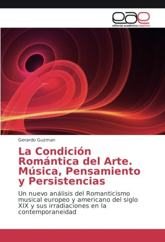 La Condición Romántica del Arte. Música, Pensamiento y Persistencias: Un nuevo análisis del Romanticismo musical europeo...
