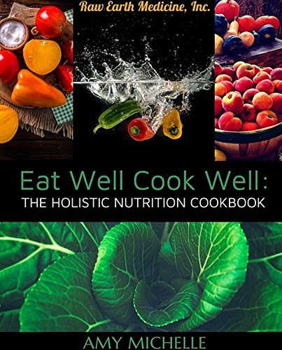 Eat Well Cook Well: The Holistic Nutrition Cookbook (Raw Earth Medicine) by Amy Michelle