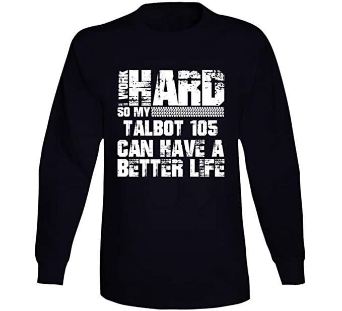 6bef8a59f Amazon.com: I Work Hard So My Talbot 105 Can Have Better Life Car Lover  Long Sleeve T Shirt: Clothing