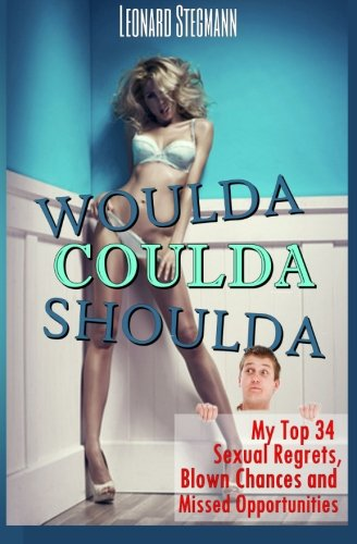 Book: Woulda, Coulda, Shoulda - My Top 34 Sexual Regrets, Blown Chances and Missed Opportunities by Leonard Stegmann