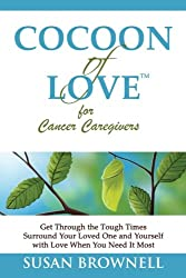 Cocoon of Love for Cancer Caregivers: Get Through the Tough Times--Surround Your Loved One and Yourself with Love When You Need It Most