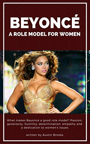 BEYONCÉ: A ROLE MODEL FOR WOMEN: What makes Beyoncé a good role model? Passion, generosity, humility, determination, empathy and a dedication to women's issues: An overview of Beyoncé's life story.