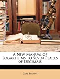 A New Manual of Logarithms to Seven Places of Decimals, Carl Bruhns, 1148290214