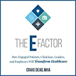 The E-Factor: How Engaged Patients, Clinicians, Leaders, and Employees Will Transform Healthcare | Craig Deao