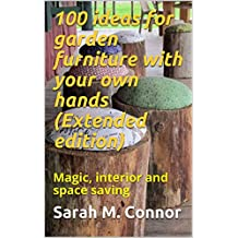 100 ideas for garden furniture with your own hands (Extended edition): Magic, interior and space saving
