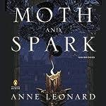 Moth and Spark: A Novel   Anne Leonard