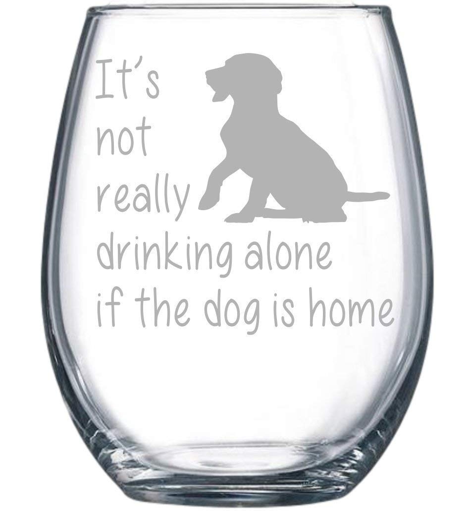 It's not really drinking alone if the dog is home stemless wine glass, 15 oz.(dog)