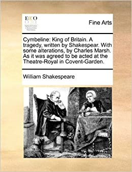 Cymbeline: King of Britain. A tragedy, written by Shakespear. With some alterations, by Charles Marsh. As it was agreed to be acted at the Theatre-Royal in Covent-Garden.