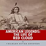 American Legends: The Life of Red Cloud |  Charles River Editors