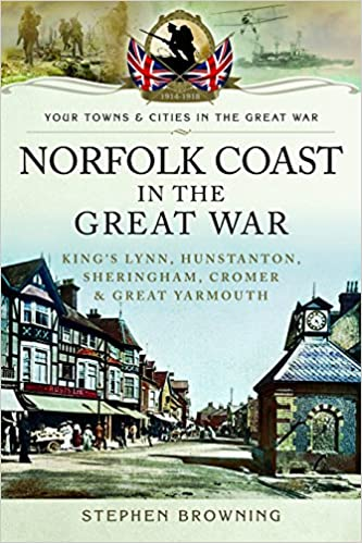 Norfolk Coast in the Great War: King's Lynn, Hunstanton, Sheringham, Cromer and Great Yarmouth (Towns & Cities in the Great War)
