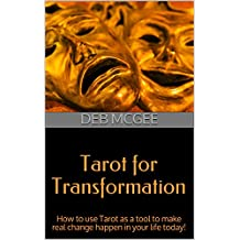 Tarot for Transformation: How to use Tarot as a tool to make real change happen in your life today!