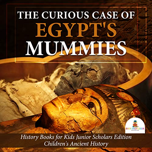 - The Curious Case of Egypt's Mummies   History Books for Kids Junior Scholars Edition   Children's Ancient History