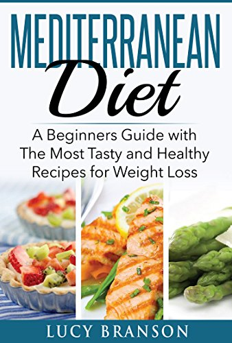 Mediterranean Diet: A Beginners Guide with The Most Tasty and Healthy Recipes for Weight Loss (Cookbook, For Beginners,Recipes,Meal Plan) by Lucy Branson