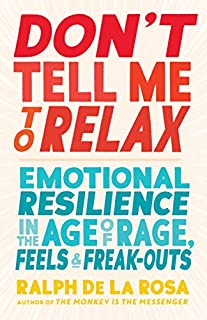 Book Cover: Don't Tell Me to Relax: Emotional Resilience in the Age of Rage, Feels, and Freak-Outs