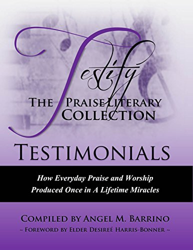 Testify: The Praise Literary Collection: Testimonials How Everyday Praise and Worship Produced Once In A Lifetime Miracles (Testify: The Praise Literary Collection, Three Part Series Book 1)