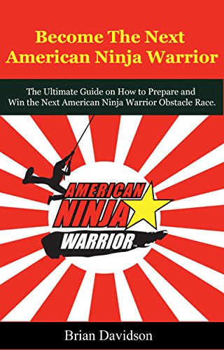 Become the next American Ninja Warrior: The Ultimate Guide on How to Prepare and Win the next American Ninja Warrior Obstacle Race (Fitness, Health, ...