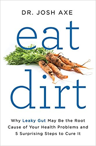 Eat Dirt Why Leaky Gut May Be The Root Cause Of Your Health Problems And  Surprising Steps To Cure It Dr Josh Axe  Amazon Com Books