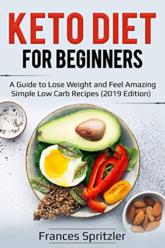Keto Diet for Beginners: A Guide to Lose Weight and Feel Amazing – Simple Low Carb Recipes (2019 Edition) by Frances Spritzler