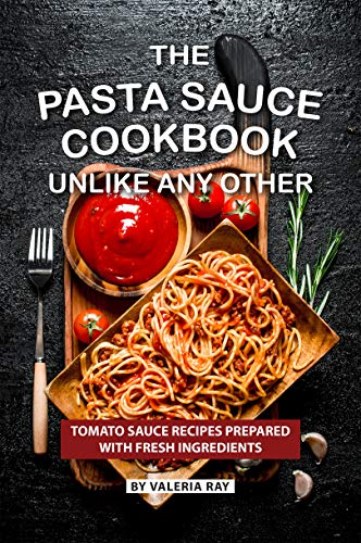 (The Pasta Sauce Cookbook Unlike Any Other: Tomato Sauce Recipes Prepared with Fresh Ingredients)
